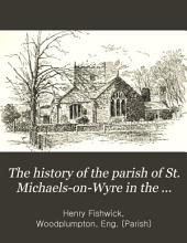 The History of the Parish of St. Michaels-on-Wyre in the County of Lancaster: With an Appendix Containing a Transcript of the Registers of the Chapelry of Woodplumpton for 1604 to 1613, Volume 25