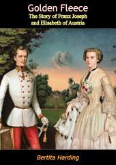 Golden Fleece: The Story of Franz Joseph and Elisabeth of Austria