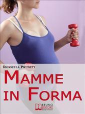 Mamme in Forma. Come rimanere in forma prima, durante e tra una gravidanza e l'altra. (Ebook Italiano - Anteprima Gratis): Come rimanere in forma prima, durante e tra una gravidanza e l'altra