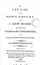 A Letter to Erasmus Darwin, M.D. on a New Method of Treating Pulmonary Consumption, and Some Other Diseases Hitherto Found Incurable. By Thomas Beddoes, M.D