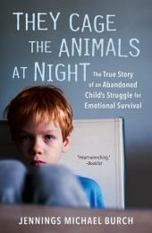 They Cage the Animals at Night: The True Story of an Abandoned Child's Struggle for Emotional Survival