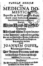 Tabulae medicae Seu Medicina Domestica ... Das ist: Kleine Hauß-Apothek: Darinnen ... Artzneyen, auch von den geringsten ... Sachen beschrieben, und den Armen Krancken zu Nutzen an Tag gegeben worden