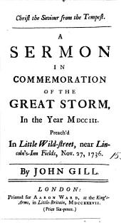 Christ the Saviour from the Tempest: A Sermon in Commemoration of the Great Storm, in the Year MDCCIII. Preach'd in Little Wild-Street, Near Lincoln's-Inn Fields, Nov. 27, 1736. By John Gill