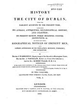 History of the City of Dublin, from the Earliest Accounts to the Present Time: Containing Its Annals, Antiquities, Ecclesiastical History, and Charters; Its Present Extent, Public Buildings, Schools, Institutions, &c, to which are Added, Biographical Notices of Eminent Men, and Copious Appendices of Its Population, Revenue, Commerce, and Literature, Volume 1