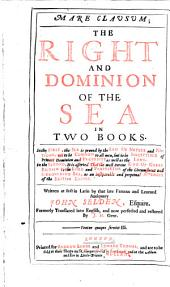 Mare Clausum; The Right And Dominion Of The Sea In Two Books ... Written at First in Latin ... Formerly Translated Into English, and Now Perfected and Restored by J. H.