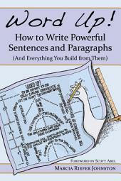 Word Up! How to Write Powerful Sentences and Paragraphs: (And Everything You Build from Them)