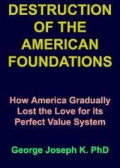 DESTRUCTION OF THE AMERICAN FOUNDATIONS: How America Gradually Lost the Love for its Perfect Value System