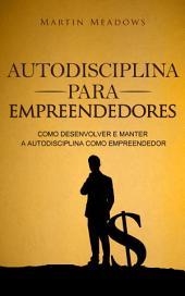 Autodisciplina para empreendedores: Como desenvolver e manter a autodisciplina como empreendedor