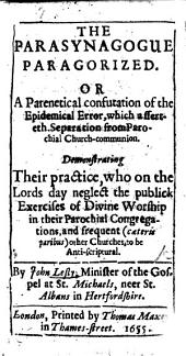 The Parasynagogue Paragorized; Or a ... Confutation of the Epidemical Error which Asserteth Separation from Parochial Church-communion
