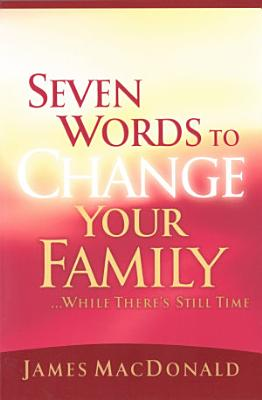 Seven Words to Change Your Family While There s Still Time