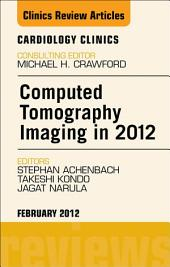 Computed Tomography Imaging in 2012, An Issue of Cardiology Clinics - E-Book