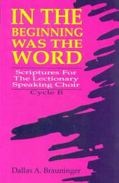 In the Beginning Was the Word: Scriptures for the Lectionary Speaking Choir, Cycle B