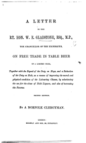 A Letter to ... W. E. Gladstone ... on free trade in Table Beer of a limited price ... Second edition. By a Norfolk Clergyman