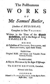 The Posthumous Works of Mr Samuel Butler, (author of Hudibras): Compleat in One Volume: Written in the Time of the Grand Rebellion, and in the Reign of King Charles II. Being a Collection of Satires, Speeches, and Reflections, Upon Those Times. Publish'd from Original M.SS. and Scarce and Valuable Pieces Formerly Printed. To which is Added, A Key to Hudibras by Sir Roger L'Estrange..
