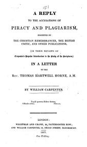 A Reply to the Accusations of Piracy and Plagiarism, exhibited by the Christian Remembrancer, the British Critic, and other publications, in their reviews of Carpenter's Popular Introduction to the Study of the Scriptures, in a Letter to the Rev. Thomas Hartwell Horne