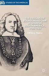 The Origins Of Bourbon Reform In Spanish South America 1700 1763 Book PDF