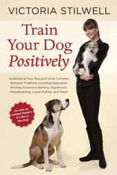 Train Your Dog Positively: Understand Your Dog and Solve Common Behavior Problems Including SeparationAnxiety, Excessive Barking, Aggression, Housetraining, Leash Pulling, and More!