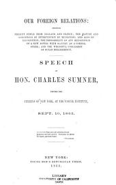 Our Foreign Relations: Showing Present Perils from England and France, the Nature and Conditions of Intervention by Mediation, and Also by Recognition, the Impossibility of Any Recognition of a New Power with Slavery as a Corner-stone, and the Wrongful Concession of Ocean Belligerency. Speech of Hon. Charles Sumner, Before the Citizens of New York, at the Cooper Institute, Sept. 10, 1863