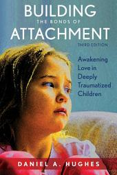 Building the Bonds of Attachment: Awakening Love in Deeply Traumatized Children, Edition 3