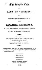 The Revised Code of the Laws of Virginia: Being a Collection of All Such Acts of the General Assembly, of a Public and Permanent Nature as are Now in Force; with a General Index. To which are Prefixed, the Constitution of the United States; the Declaration of Rights; and the Constitution of Virginia, Volume 1