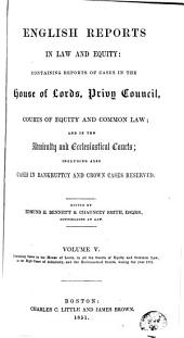 English Reports in Law and Equity: Containing Reports of Cases in the House of Lords, Privy Council, Courts of Equity and Common Law; and in the Admiralty and Ecclesiastical Courts, Including Also Cases in Bankruptcy and Crown Cases Reserved, [1850-1857], Volume 5