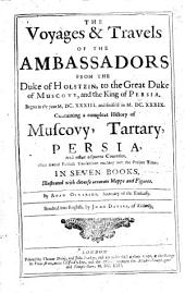 The Voyages & Travels of the Ambassadors from the Duke of Holstein, to the Great Duke of Muscovy, and the King of Persia: Begun in the Year M.DC.XXXIII and Finish'd in M.DC.XXXIX : Containing a Compleat History of Muscovy, Tartary, Persia, and Other Adjacent Countries : with Several Publick Transactions Reaching Neer the Present Times : in Seven Books : Illustrated with Diverse Accurate Mapps and Figures
