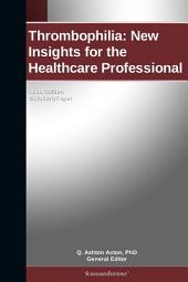 Thrombophilia: New Insights for the Healthcare Professional: 2011 Edition: ScholarlyPaper