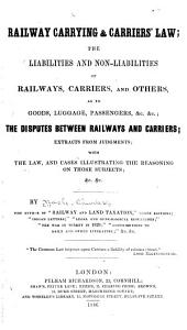 Railway Carrying & Carriers Law: The Liabilities and Non-liabilities of Railways, Carriers and Others, as to Goods, Luggage, Passengers, &c., &c. : the Disputes Between Railways and Carriers, Extracts from Judgments, with the Law and Cases Illustrating the Reasoning on Those Subjects