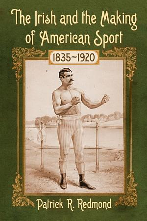 The Irish and the Making of American Sport  1835      1920 PDF