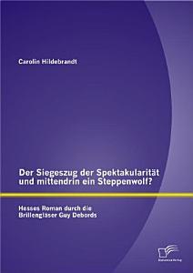 Der Siegeszug der Spektakularit  t und mittendrin ein Steppenwolf  Hesses Roman durch die Brillengl  ser Guy Debords PDF