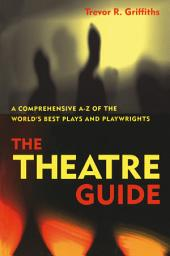 The Theatre Guide: A Comprehensive A-Z of the World's Best Plays and Playwrights