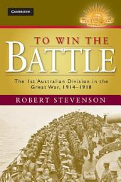 To Win the Battle: The 1st Australian Division in the Great War 1914–1918