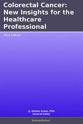 Colorectal Cancer: New Insights for the Healthcare Professional: 2012 Edition