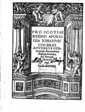 Pro Scotiae Regno Apologia Iohannis Cochlei: Adversvs Personatum Alexandrum Alesium Scotum, Ad Sereniss. Scotoru[m] rege[m]