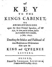 A Key to the Kings cabinet: Or animadversions upon the 3 printed speeches of Mr. Liste, Mr. Tate and Mr. Browne ...