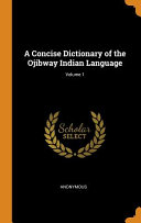 A Concise Dictionary of the Ojibway Indian Language; Volume 1