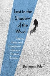 Lost in the Shadow of the Word: Space, Time, and Freedom in Interwar Eastern Europe