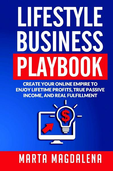 Lifestyle Business Playbook Create Your Online Empire To Enjoy True Passive Income Lifetime Profits And Real Fulfillment