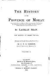 The History of the Province of Moray: Comprising the Counties of Elgin and Nairn, the Greater Part of the County of Inverness and a Portion of the County of Banff,--all Called the Province of Moray Before There was a Division Into Counties, Volume 2
