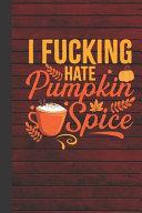I Fucking Hate Pumpkin Spice Journal Notebook