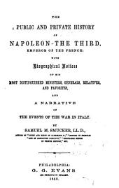 The Public and Private History of Napoleon the Third, Emperor of the French: With Biographical Notices of His Most Distinguished Ministers, Generals, Relatives, and Favorites, and a Narrative of the Events of the War in Italy
