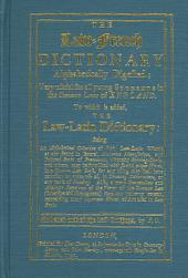 The Law-French Dictionary Alphabetically Digested, to which is Added the Law-Latin Dictionary: Very Useful for All Young Students in the Common Laws of England
