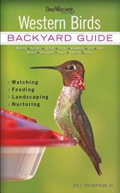 Western Birds: Backyard Guide * Watching * Feeding * Landscaping * Nurturing - Montana, Wyoming, Colorado, Arizona, New Mexico, Utah, Idaho, Nevada, Washington, Oregon, California, Alaska