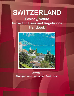 Switzerland Ecology  Nature Protection Laws and Regulations Handbook Volume 1 Strategic Information and Basic Laws PDF