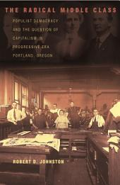 The Radical Middle Class: Populist Democracy and the Question of Capitalism in Progressive Era Portland, Oregon