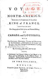 A voyage to North-America: undertaken by command of the present king of France ; containing the geographical description and natural history of Canada and Louisiana ; with the customs, manners, trade and religion of the inhabitants ; a description of the lakes and rivers, with their navigation and manner of passing the Great Cataracts, Volume 1