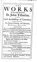 The Works of the Most Reverend Dr. John Tillotson Containing Two Hundred Sermons and Discourses, on Several Occasions ...