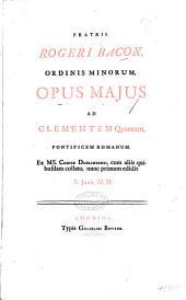 Fratis Rogeri Bacon, ordinis minorum, Opus majus ad clementem quartum, pontificem romanum