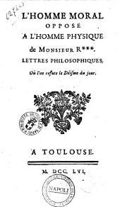 L' homme moral oppose a l'homme physique de Monsieur R . Lettres philosophiques, ou l'on refute le deisme du jour