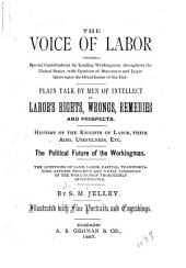 The Voice of Labor: Containing Special Contributions by Leading Working Men Throughout the United States, with Opinions of Statesmen and Legislators Upon the Great Issues of the Day; Plain Talk by Men of Intellect on Labor's Rights, Wrongs, Remedies, and Prospects. History of the Knights of Labor, Their Aims, Usefulness, Etc. The Political Future of the Workingman. The Question of Land, Labor, Capital, Transportation, Reform, Progress and Social Condition of the Workingman Thoroughly Investigated